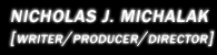 Nicholas J. Michalak [Writer/Producer/DP/Editor/Director]